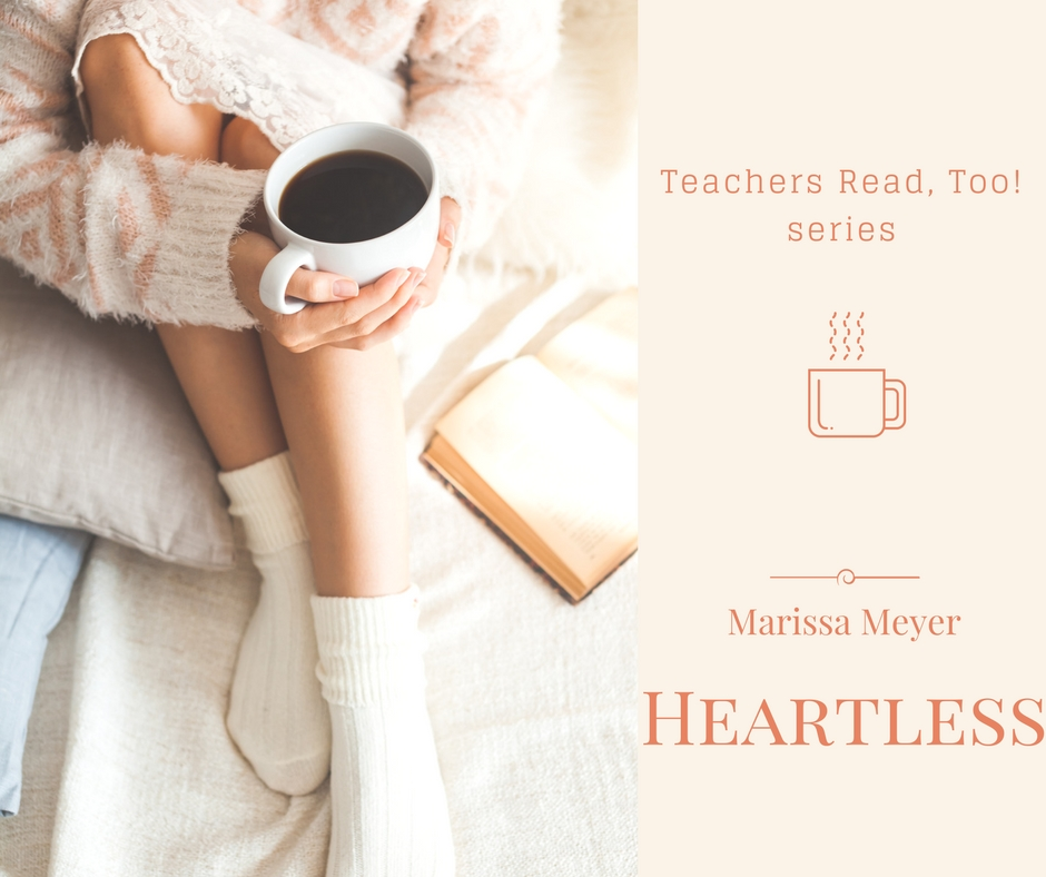 Heartless by Marissa Meyer (Teachers Read, Too!)